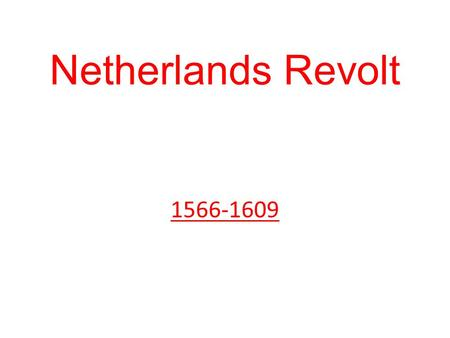 Netherlands Revolt 1566-1609. Mid-sixteenth century Netherlands was very different from either France or Spain – 17 autonomous provinces, the most important.