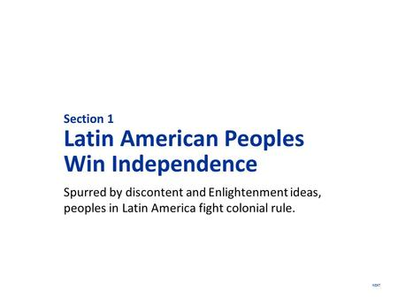 NEXT Section 1 Latin American Peoples Win Independence Spurred by discontent and Enlightenment ideas, peoples in Latin America fight colonial rule.