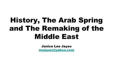 History, The Arab Spring and The Remaking of the Middle East Janice Lee Jayes