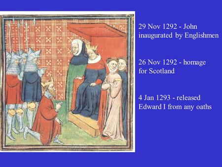 29 Nov 1292 - John inaugurated by Englishmen 26 Nov 1292 - homage for Scotland 4 Jan 1293 - released Edward I from any oaths.