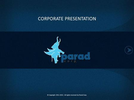 CORPORATE PRESENTATION © Copyright 2011-2013. All rights reserved by Parad Corp.