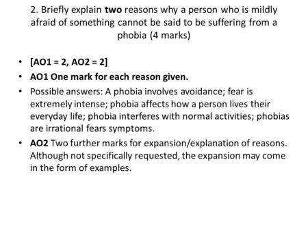 2. Briefly explain two reasons why a person who is mildly afraid of something cannot be said to be suffering from a phobia (4 marks) [AO1 = 2, AO2 = 2]