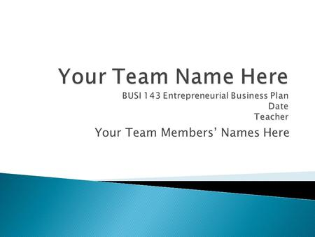 Your Team Members' Names Here.  Briefly describe the type of business you plan to start  Mission Statement.
