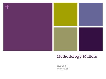 + Methodology Matters 4163/6610 Winter 2015 1. + Agenda 1 :05-1:30 Discuss Methodology Matters paper Exercise (practice for Assignment 1) 1:30 Present.