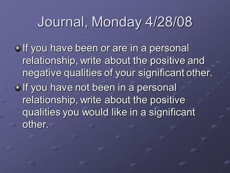 Journal, Monday 4/28/08 If you have been or are in a personal relationship, write about the positive and negative qualities of your significant other.
