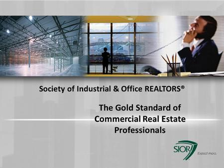 The Gold Standard of Commercial Real Estate Professionals Society of Industrial & Office REALTORS® PLEASE DELETE THIS BOX FROM YOUR FINAL PRESENTATION.