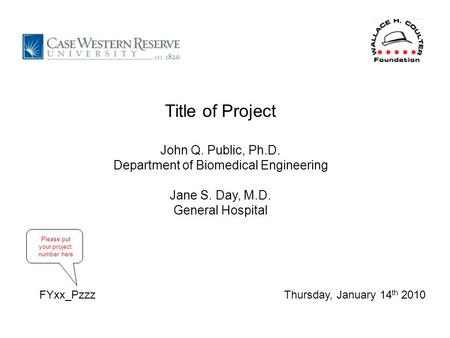 Thursday, January 14 th 2010 Title of Project John Q. Public, Ph.D. Department of Biomedical Engineering Jane S. Day, M.D. General Hospital FYxx_Pzzz Please.