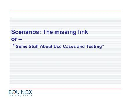 "Scenarios: The missing link or – "" Some Stuff About Use Cases and Testing"""