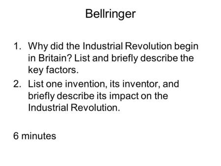 Bellringer 1.Why did the Industrial Revolution begin in Britain? List and briefly describe the key factors. 2.List one invention, its inventor, and briefly.