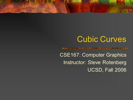 Cubic Curves CSE167: Computer Graphics Instructor: Steve Rotenberg UCSD, Fall 2006.
