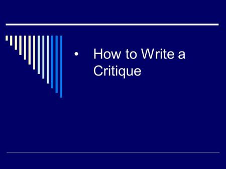 How to Write a Critique. What is a critique?  A critique is a paper that gives a critical assessment of a book or article  A critique is a systematic.
