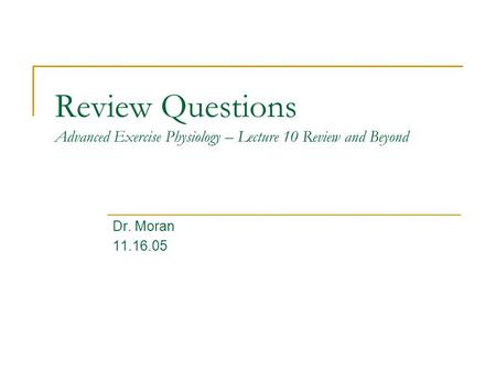 Review Questions Advanced Exercise Physiology – Lecture 10 Review and Beyond Dr. Moran 11.16.05.