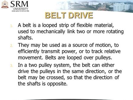 BELT DRIVE A belt is a looped strip of flexible material, used to mechanically link two or more rotating shafts. They may be used as a source of motion,