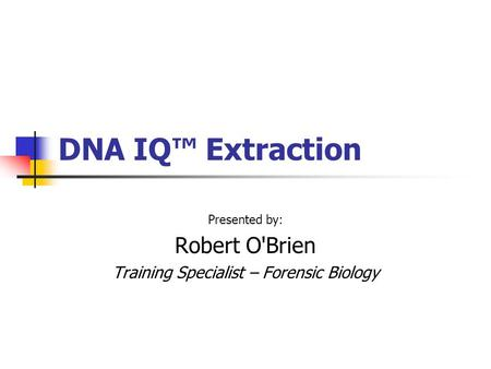 Presented by: Robert O'Brien Training Specialist – Forensic Biology