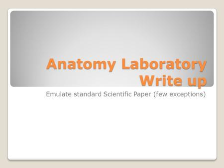 Anatomy Laboratory Write up Emulate standard Scientific Paper (few exceptions)