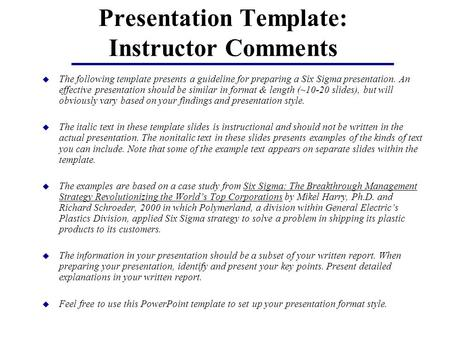 Presentation Template: Instructor Comments u The following template presents a guideline for preparing a Six Sigma presentation. An effective presentation.
