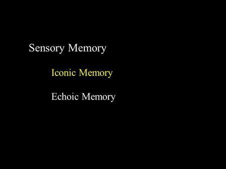 Sensory Memory Iconic Memory Echoic Memory. Iconic Memory What is the evidence? Subjective experience Objective measurements Judge duration of a light.