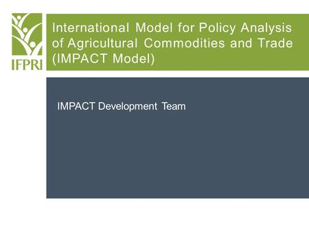 International Model for Policy Analysis of Agricultural Commodities and Trade (IMPACT Model) IMPACT Development Team.
