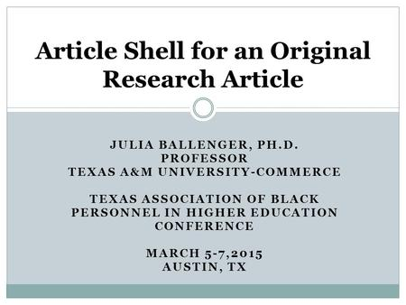JULIA BALLENGER, PH.D. PROFESSOR TEXAS A&M UNIVERSITY-COMMERCE TEXAS ASSOCIATION OF BLACK PERSONNEL IN HIGHER EDUCATION CONFERENCE MARCH 5-7,2015 AUSTIN,
