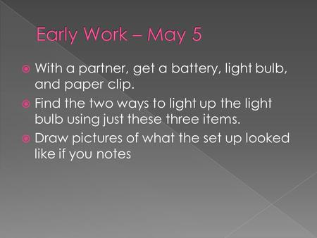  With a partner, get a battery, light bulb, and paper clip.  Find the two ways to light up the light bulb using just these three items.  Draw pictures.