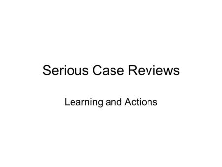 Serious Case Reviews Learning and Actions. What is a Serious Case Review? A serious case review is a local enquiry into the death or serious injury of.