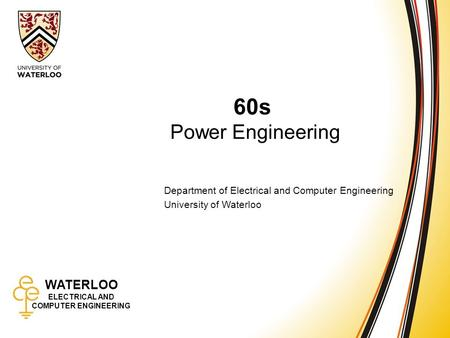 WATERLOO ELECTRICAL AND COMPUTER ENGINEERING 60s: Power Engineering 1 WATERLOO ELECTRICAL AND COMPUTER ENGINEERING 60s Power Engineering Department of.
