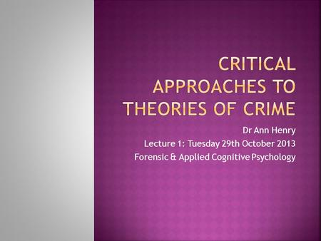 Dr Ann Henry Lecture 1: Tuesday 29th October 2013 Forensic & Applied Cognitive Psychology.