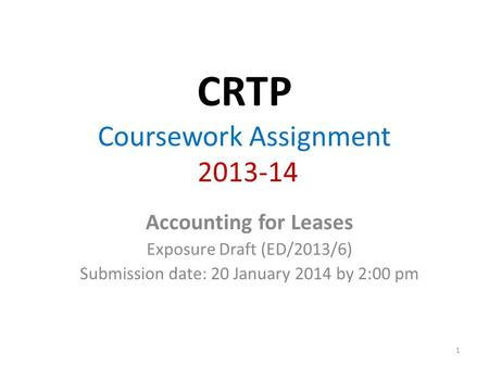 CRTP Coursework Assignment 2013-14 Accounting for Leases Exposure Draft (ED/2013/6) Submission date: 20 January 2014 by 2:00 pm 1.