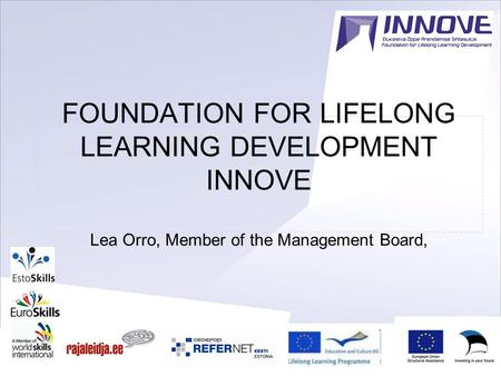 1 FOUNDATION FOR LIFELONG LEARNING DEVELOPMENT INNOVE Lea Orro, Member of the Management Board,