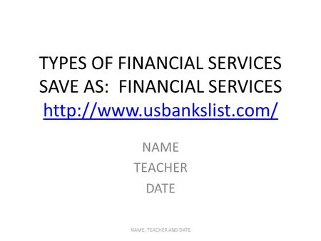 TYPES OF FINANCIAL SERVICES SAVE AS: FINANCIAL SERVICES   NAME TEACHER DATE NAME, TEACHER AND DATE.