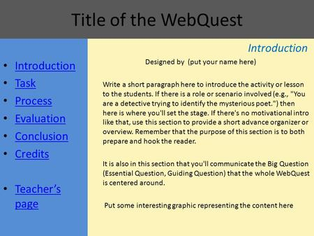 Title of the WebQuest Introduction Task Process Evaluation Conclusion Credits Teacher's page Teacher's page Introduction Designed by (put your name here)