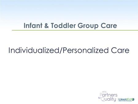 WestEd.org Infant & Toddler Group Care Individualized/Personalized Care.