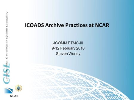 ICOADS Archive Practices at NCAR JCOMM ETMC-III 9-12 February 2010 Steven Worley.