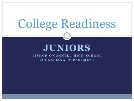 JUNIORS BISHOP O'CONNELL HIGH SCHOOL COUNSELING DEPARTMENT College Readiness.