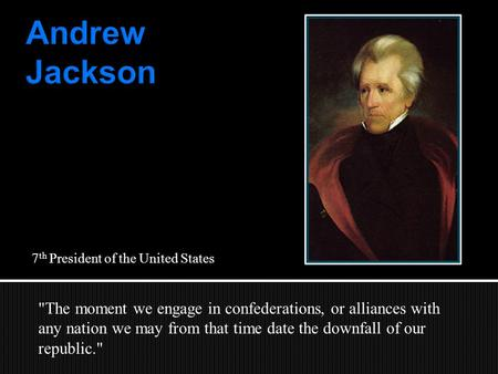 7 th President of the United States The moment we engage in confederations, or alliances with any nation we may from that time date the downfall of our.