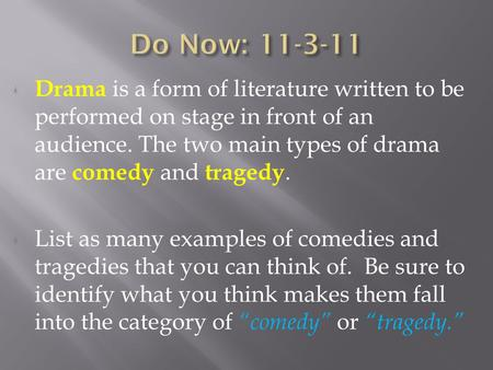 Drama is a form of literature written to be performed on stage in front of an audience. The two main types of drama are c omedy and t ragedy. List as many.