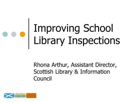 Improving School Library Inspections Rhona Arthur, Assistant Director, Scottish Library & Information Council.