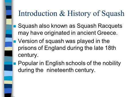 Introduction & History of Squash n Squash also known as Squash Racquets may have originated in ancient Greece. n Version of squash was played in the prisons.