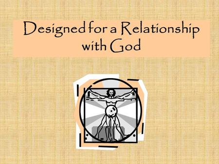 Designed for a Relationship with God. We have the capacity to know God. For the wrath of God is revealed from heaven against all ungodliness and unrighteousness.
