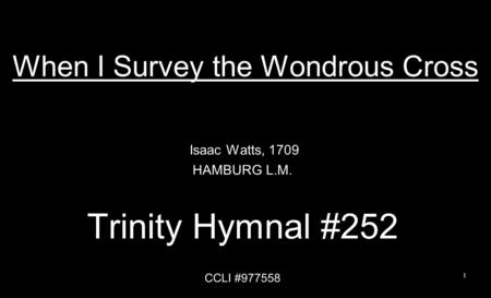 When I Survey the Wondrous Cross Isaac Watts, 1709 HAMBURG L.M. Trinity Hymnal #252 CCLI #977558 1.
