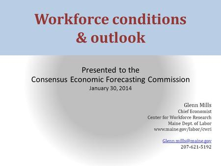 Workforce conditions & outlook Presented to the Consensus Economic Forecasting Commission January 30, 2014 Glenn Mills Chief Economist Center for Workforce.