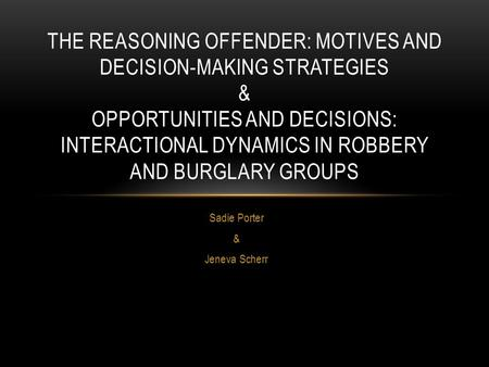 Sadie Porter & Jeneva Scherr THE REASONING OFFENDER: MOTIVES AND DECISION-MAKING STRATEGIES & OPPORTUNITIES AND DECISIONS: INTERACTIONAL DYNAMICS IN ROBBERY.
