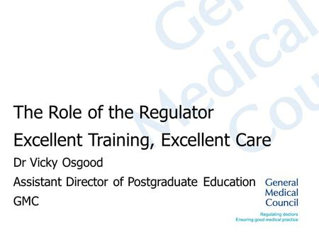 The Role of the Regulator Excellent Training, Excellent Care Dr Vicky Osgood Assistant Director of Postgraduate Education GMC.