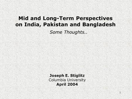 1 Mid and Long-Term Perspectives on India, Pakistan and Bangladesh Joseph E. Stiglitz Columbia University April 2004 Some Thoughts..