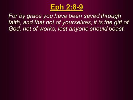 Eph 2:8-9 For by grace you have been saved through faith, and that not of yourselves; it is the gift of God, not of works, lest anyone should boast.