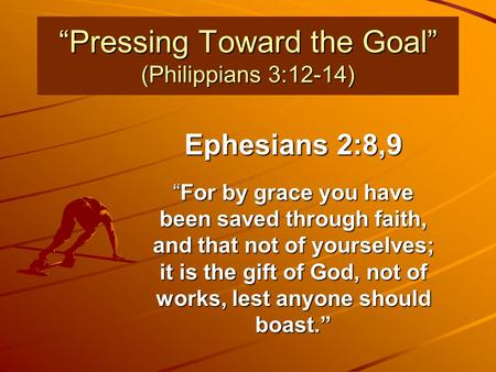 """Pressing Toward the Goal"" (Philippians 3:12-14) Ephesians 2:8,9 ""For by grace you have been saved through faith, and that not of yourselves; it is the."