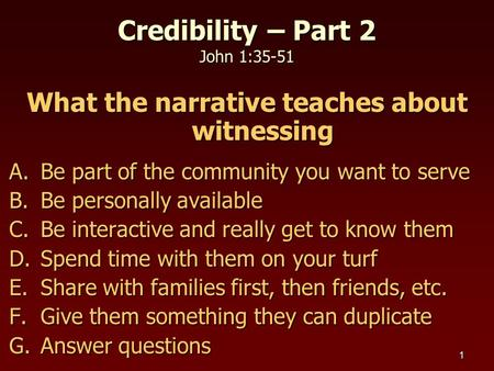 1 Credibility – Part 2 John 1:35-51 What the narrative teaches about witnessing A.Be part of the community you want to serve B.Be personally available.
