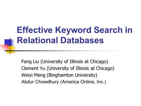 Effective Keyword Search in Relational Databases Fang Liu (University of Illinois at Chicago) Clement Yu (University of Illinois at Chicago) Weiyi Meng.