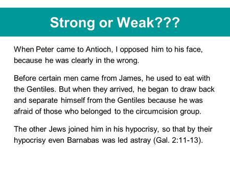 Strong or Weak??? When Peter came to Antioch, I opposed him to his face, because he was clearly in the wrong. Before certain men came from James, he used.