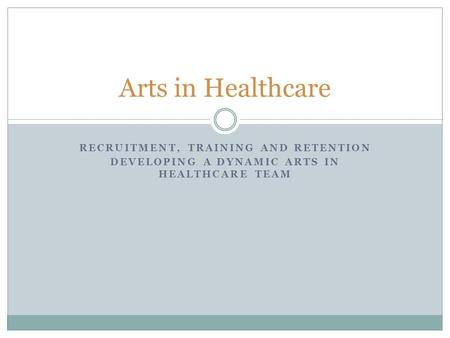 RECRUITMENT, TRAINING AND RETENTION DEVELOPING A DYNAMIC ARTS IN HEALTHCARE TEAM Arts in Healthcare.
